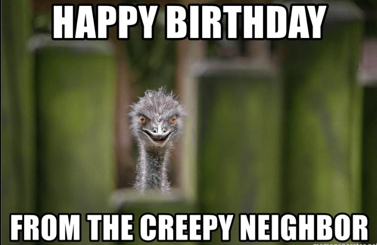 Happy Birthday From The Creepy Neighbor Happy Birthday Meme Birthday Meme Happy Birthday Neighbor