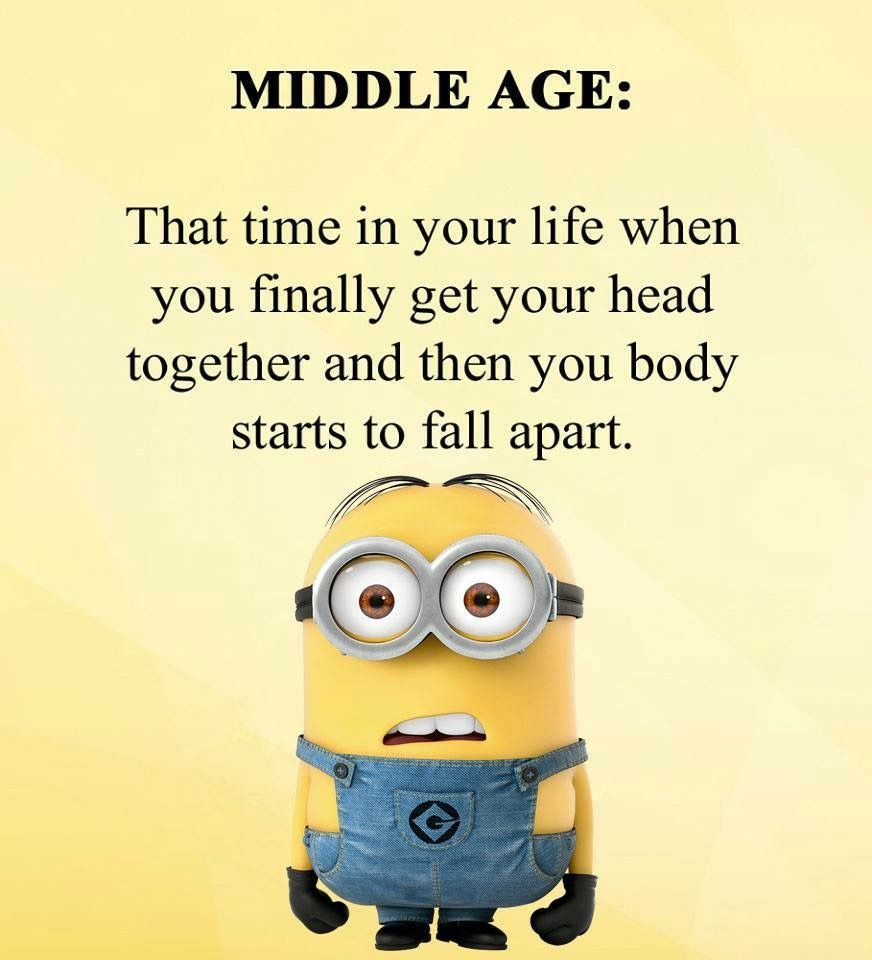 Middle Age The Time In Your Life When You Finally Get Your Head Together And Then Your Body Starts To Fall Apart My Life Quotes Funny Quotes Memes Quotes