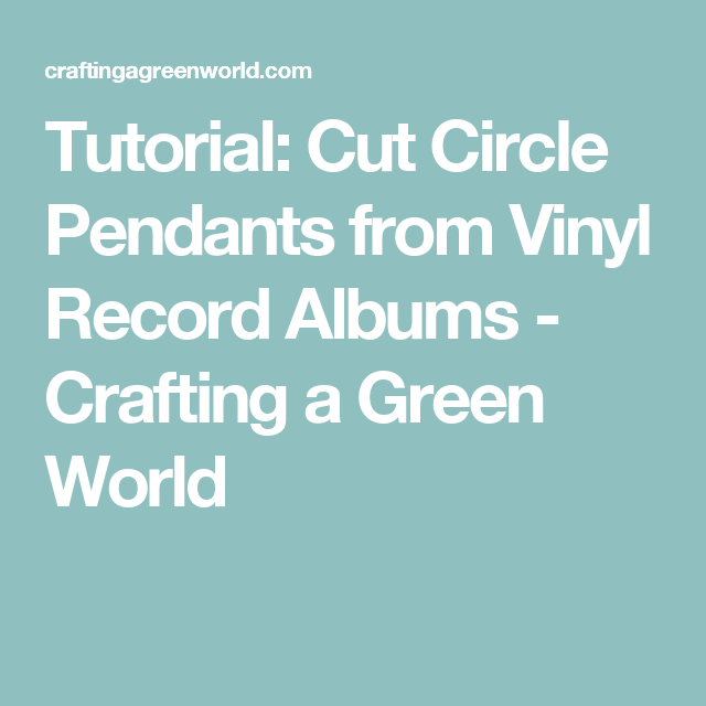 Tutorial: Cut Circle Pendants from Vinyl Record Albums - Crafting a Green World