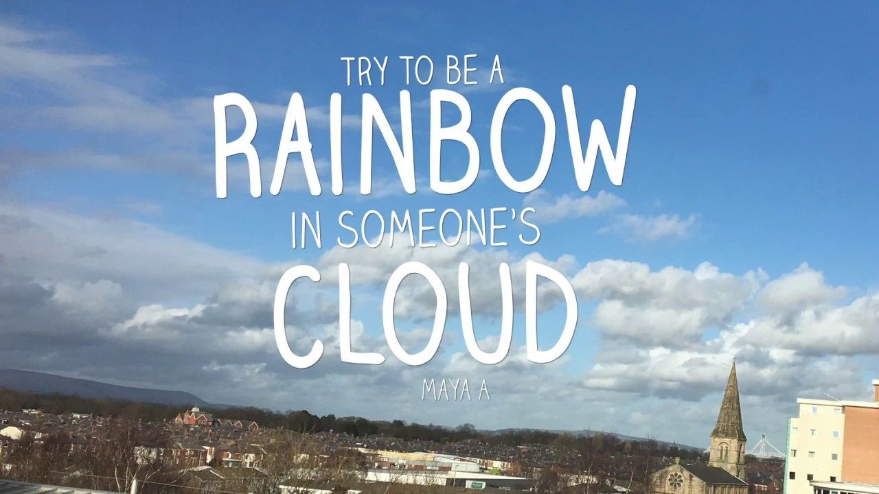 Try to be a Rainbow in someone's cloud!