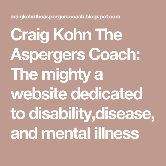 Craig Kohn The Aspergers Coach: The mighty a website dedicated to disability,disease, and mental illness