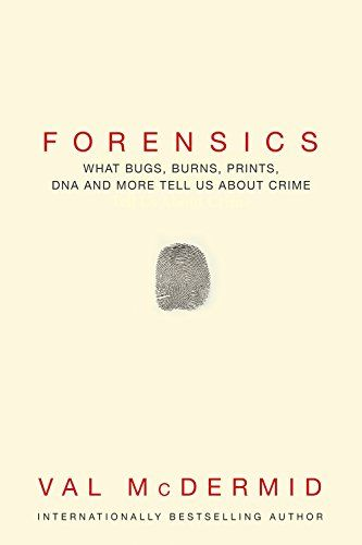 Forensics : what bugs, burns, prints, DNA, and more tell us about crime / Val McDermid.