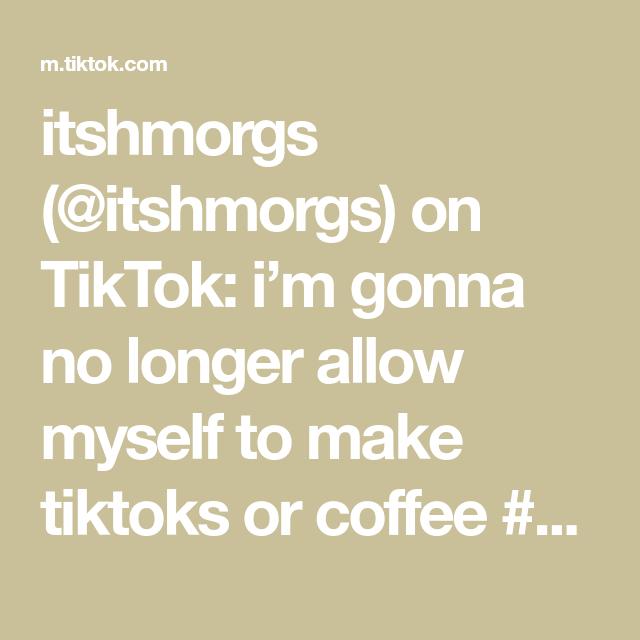 Itshmorgs Itshmorgs On Tiktok I M Gonna No Longer Allow Myself To Make Tiktoks Or Coffee Bye How To Make Calorie Coffee