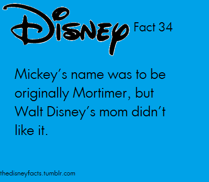 This is NOT! a fact! It was Walt's wife Lilly who didn't like the name Mortimer  She was actually the one to dub him Mickey  She said Mortimer sounded too formal and unfun, which is why years and yea is part of Disney facts -