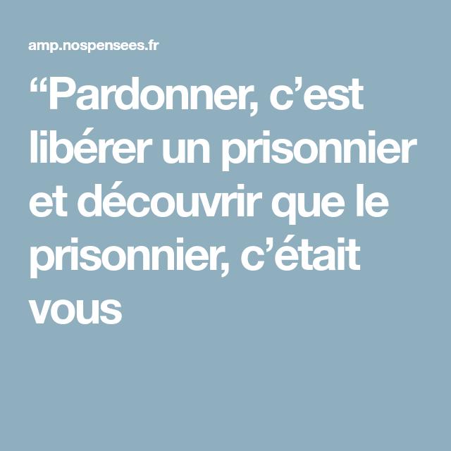 Pardonner C Est Liberer Un Prisonnier Et Decouvrir Que Le Prisonnier C Etait Vous Gens Heureux Prisonnier Pardon