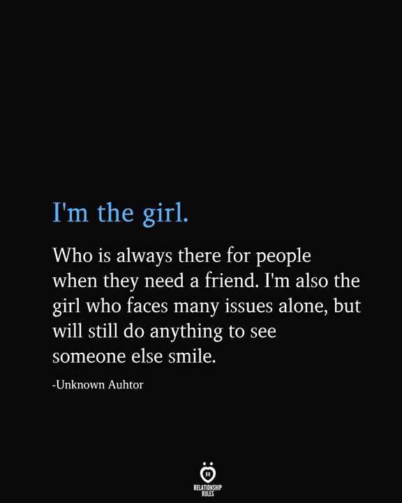 I'm The Girl. Who Is Always There For People When They Need A Friend