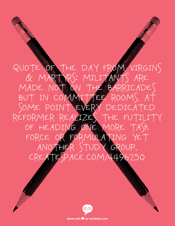Quote of the Day from Virgins & Martyrs:  Militants are made not on the barricades but in committee rooms. At some point every dedicated reformer realizes the futility of heading one more task force or formulating yet another study group.  Createspace.com/4496250