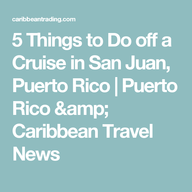 5 Things to Do off a Cruise in San Juan, Puerto Rico | Puerto Rico & Caribbean Travel News