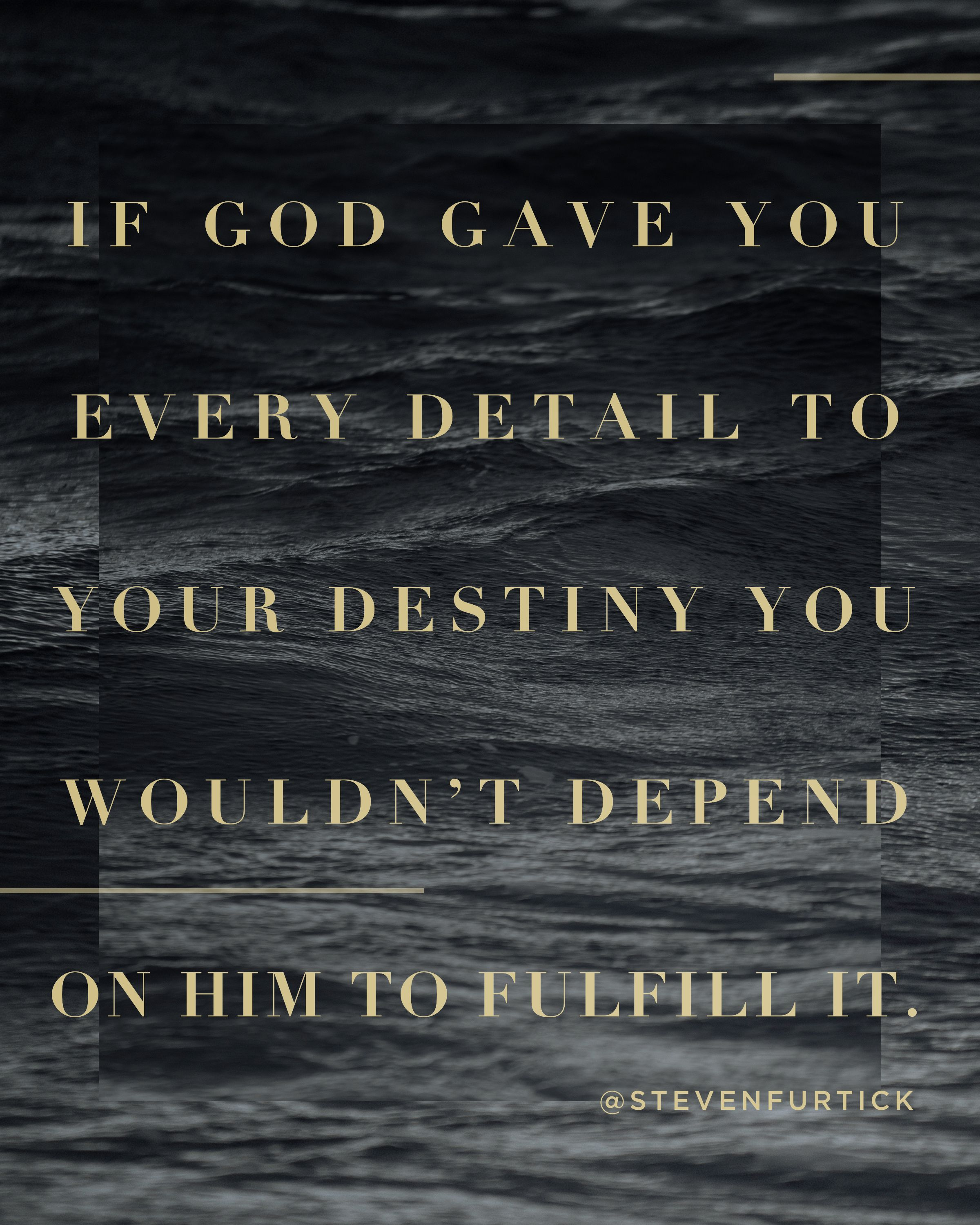 If God gave you every detail to your destiny, you wouldn't depend on
