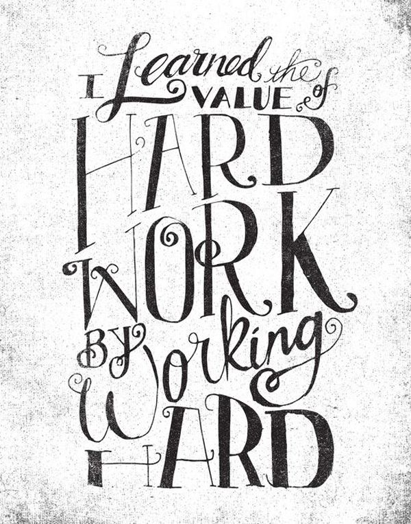 I learned the value of hard work by working hard  | Belive