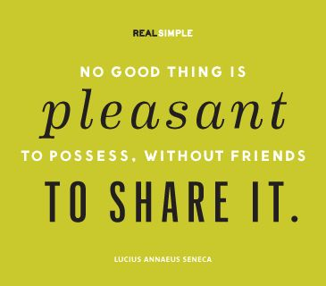 No good thing is pleasant to possess, without friends to share it.
