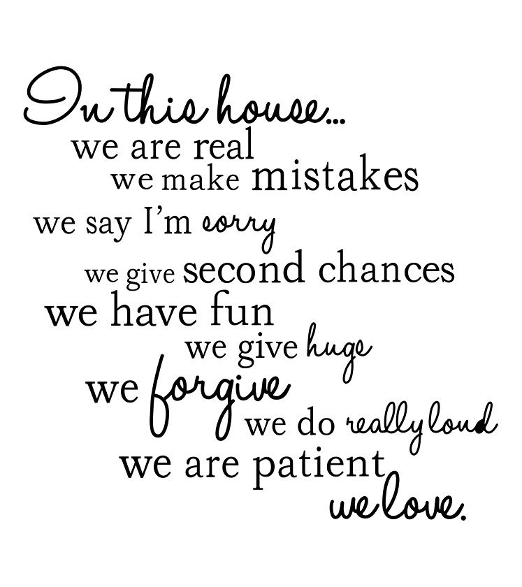 In this house we are real - we make mistakes - we say I'm sorry - we give second chances - we give huge - we forgive - we do really loud - we are patient - we love.  Heck yes!!!