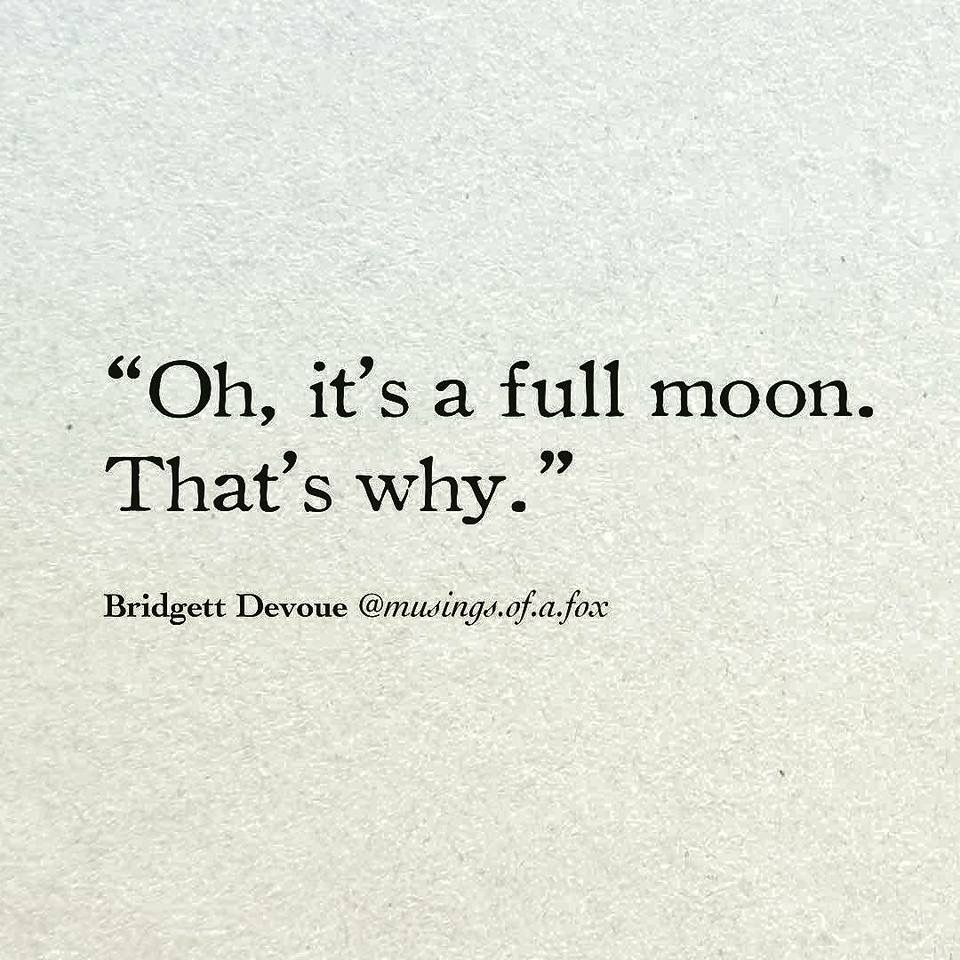 Oh It S A Full Moon That S Why Full Moon Quotes Moon Quotes Inspirational Quotes