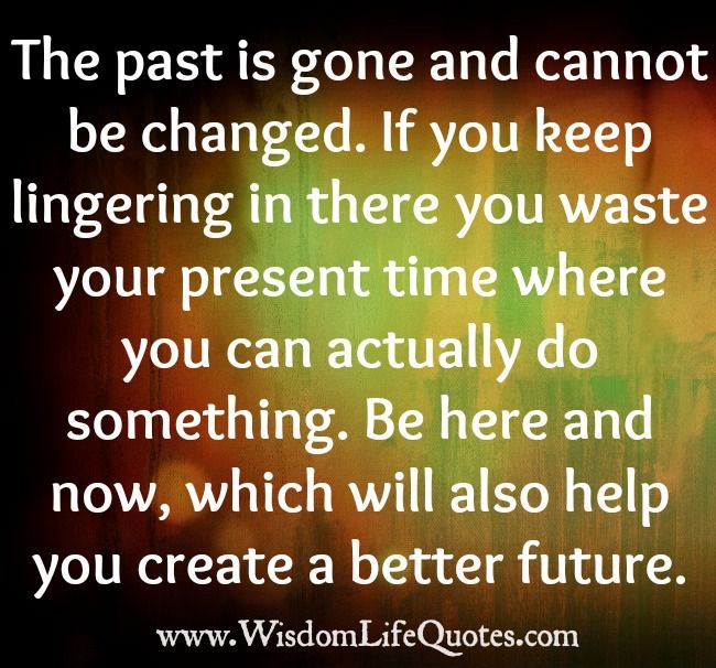 The Past Is Gone And Cannot Be Changed Wisdom Life Quotes Forgetting The Past Past Quotes The Past