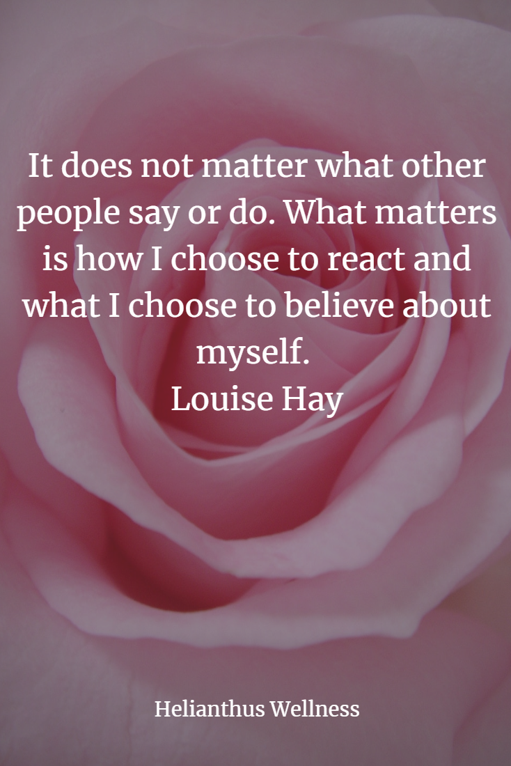 "Image result for ""It does not matter what other people say or do. What matters is how I choose to react and what I choose to believe about myself."" ~Louise Hay"