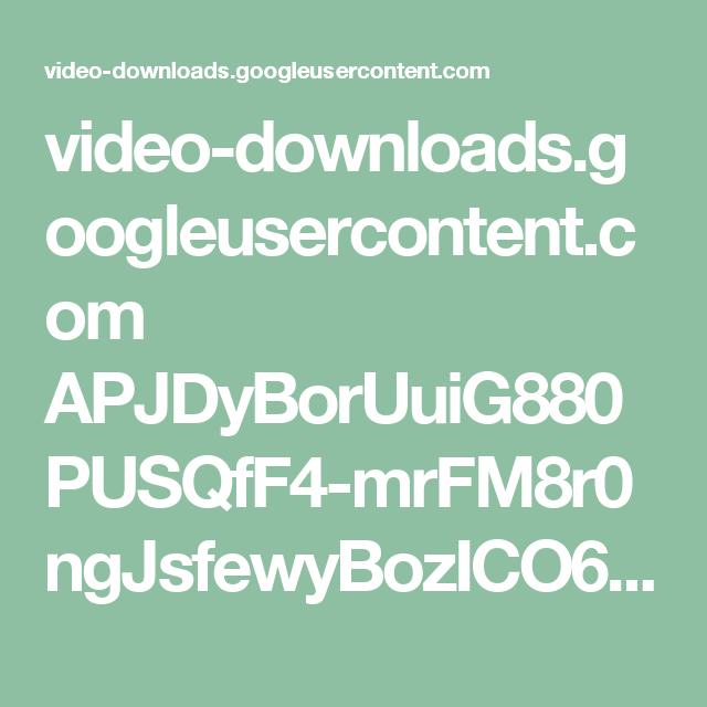 video-downloads.googleusercontent.com APJDyBorUuiG880PUSQfF4-mrFM8r0ngJsfewyBozICO6SVPvGHEqLX19ASZxEVb8nOy0CE3gzbDoUiUJD-1RcXeKPJi1ZMR88wjGE6milFOvnNtzQpOReYGeQrM05AYBtT_3A0bBrlKFqyAJH_1Djt-s1hEhHDq_tN40tOSwsxEOFmY8Cyo8ocJJHL17-H00zm6-jexd_Cb