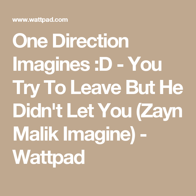 One Direction Imagines :D - You Try To Leave But He Didn't Let You (Zayn Malik Imagine) - Wattpad