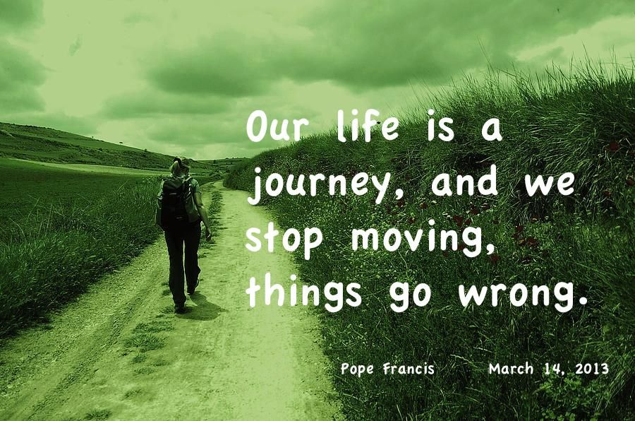 Our life is a journey and we stop moving, things go wrong.