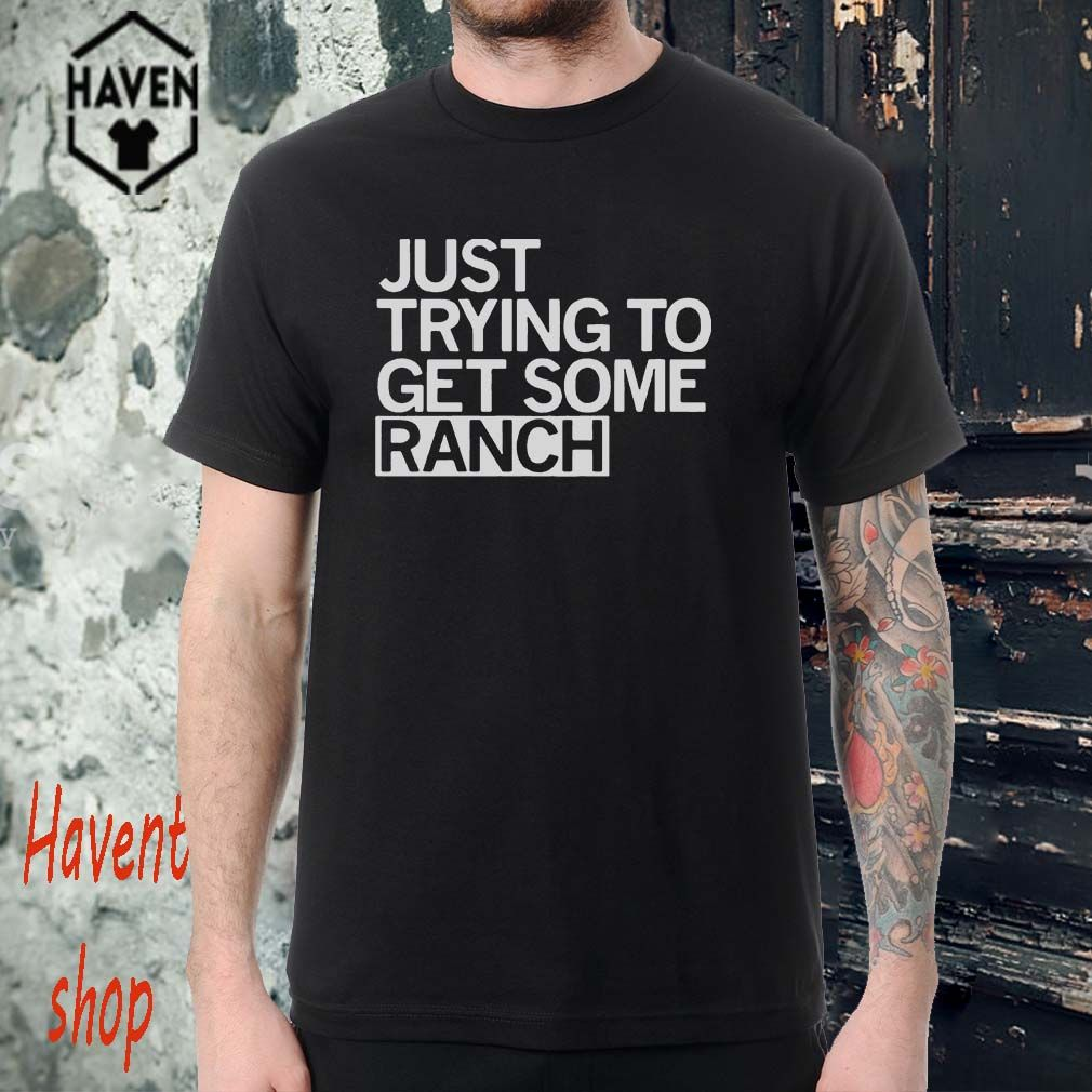 d7009b43 Just trying to get some ranch T-Shirt | jannuary | Shirts, T shirt ...