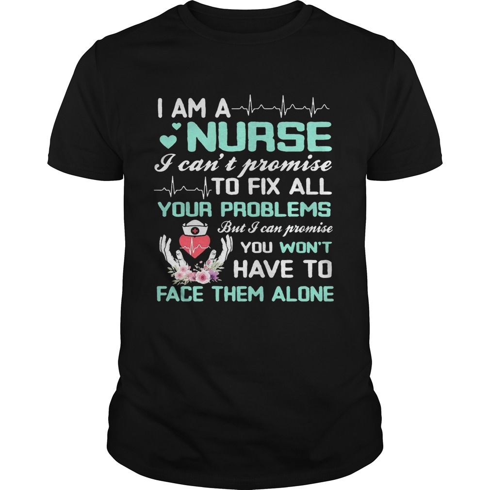 a772d247 I Am A Nurse I Can't Promise To Fix All Your Problems T-Shirt in ...