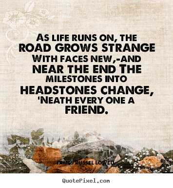 as life runs on the road grows strange - James Russell Lowell