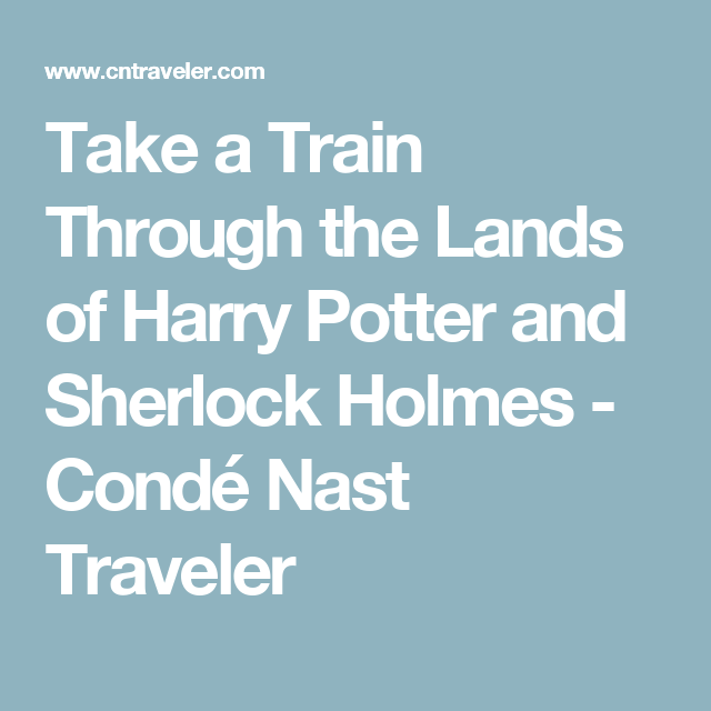 Take a Train Through the Lands of Harry Potter and Sherlock Holmes - Condé Nast Traveler