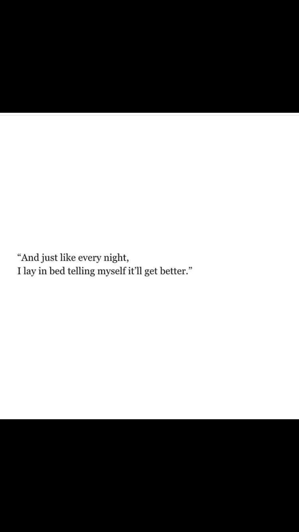 Pinterest: morgancphillips And just like every night I lay in bed telling myself it'll get better #quotes #words #relationships #love #happiness #sad #lonely #life #eyeshaveit