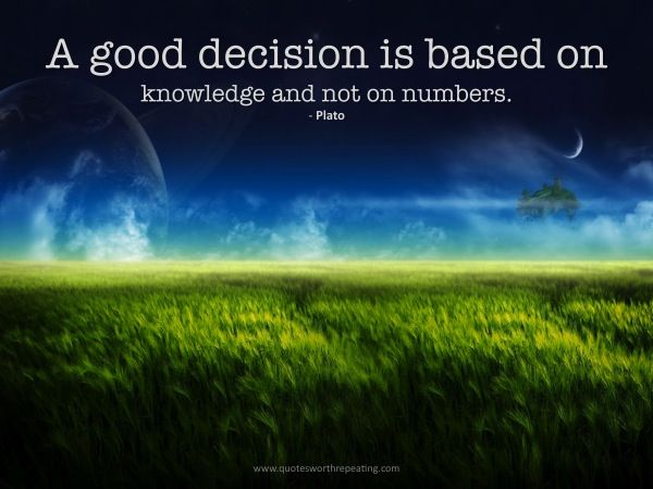 A good decision is based on knowledge and not on numbers.  - Plato