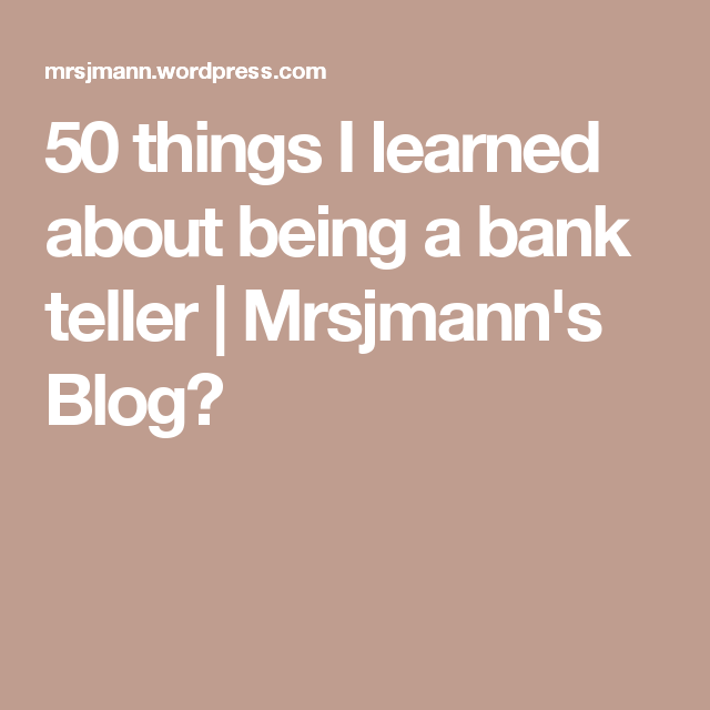 50 things i learned about being a bank teller