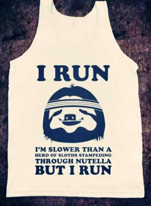 I run. I'm slower than a herd of sloths stampeding through nutella, but I run.