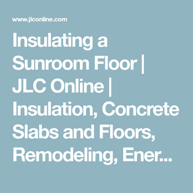 Insulating A Sunroom Floor | JLC Online | Insulation, Concrete Slabs And  Floors, Remodeling