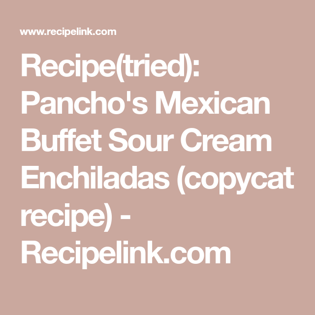 Recipe Tried Pancho S Mexican Buffet Sour Cream Enchiladas Copycat Recipe Recipelink Com Sour Cream Enchiladas Panchos Recipe Mexican Buffet