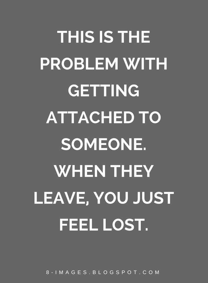 Quotes This Is The Problem With Getting Attached To Someone When