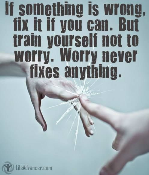 Worry a little bit every day and in a lifetime you will lose a couple of years. If something is wrong, fix it if you can. But train yourself not to worry: Worry never fixes anything ~ Ernest Hemingway @ladvancer