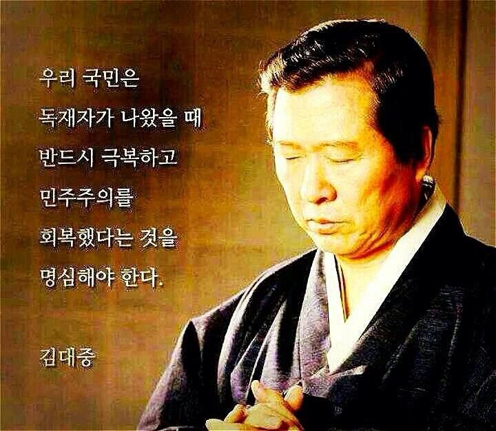 우리 국민들은  독재자가 나왔을 때  반드시 극복하고  민주주의를  회복했다는 것을  명심해야 한다  -김대중