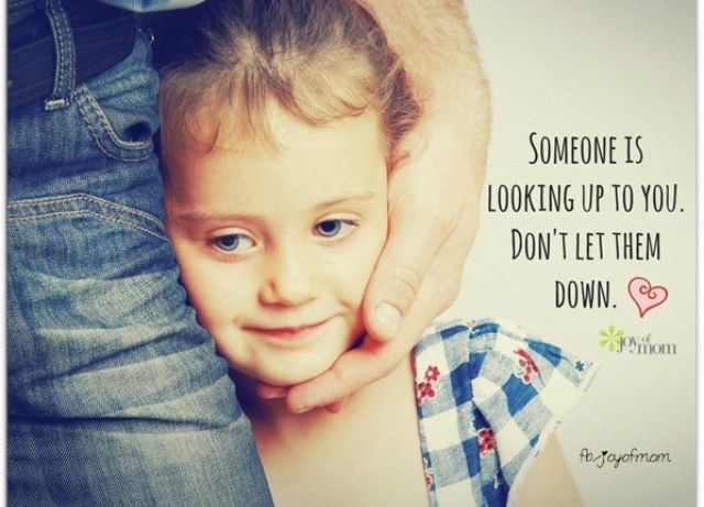 Someone is looking up to you, don't let them down. # ...