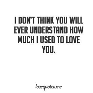 I don\'t think you will ever understand how much I used to ...