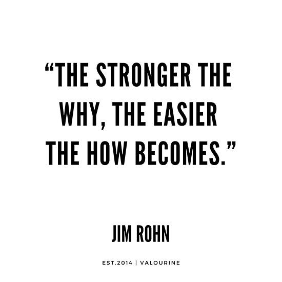 """""""The stronger the why, the easier the how becomes."""