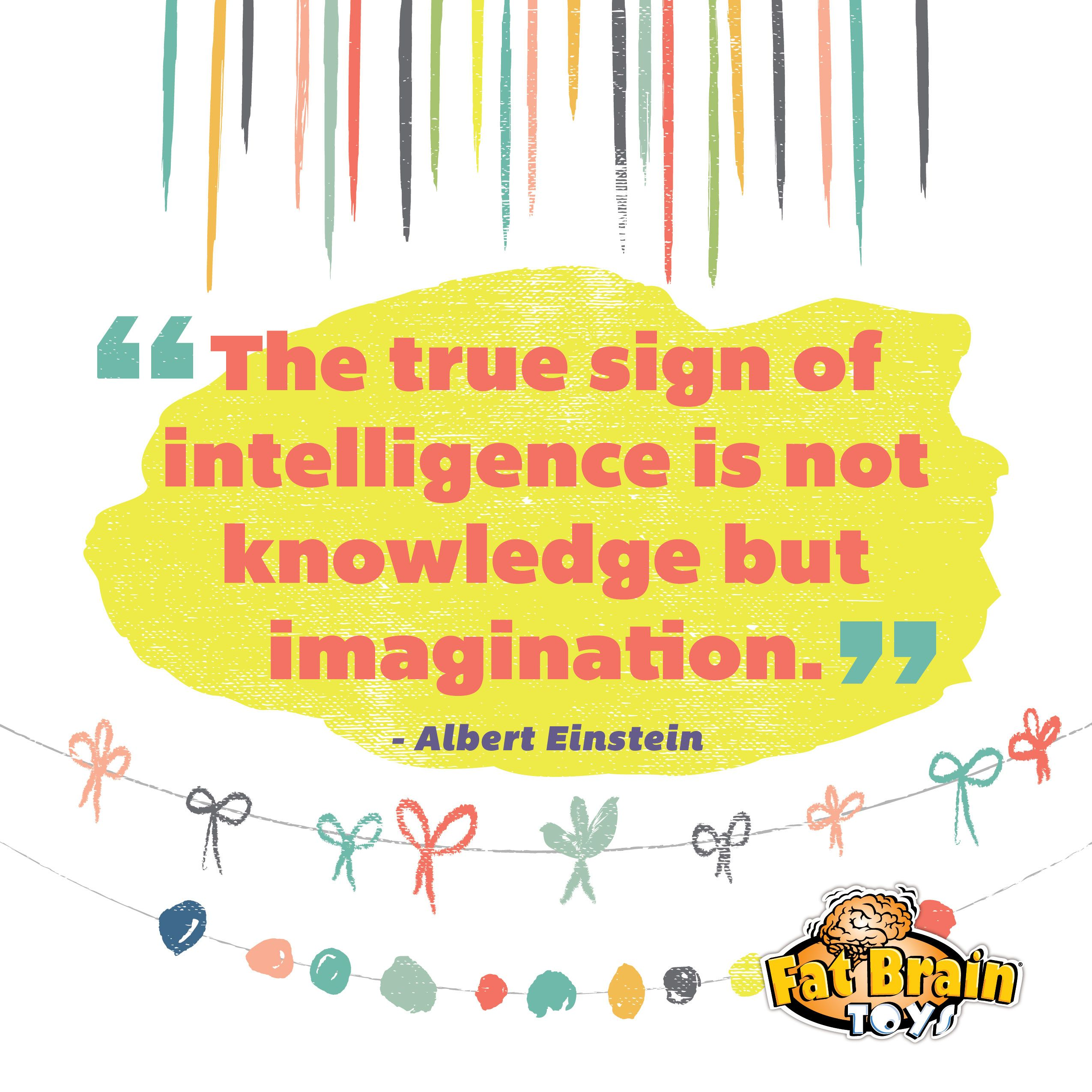 The True Sign Of Intelligence Is Not Knowledge But Imagination.   Albert  Einstein,