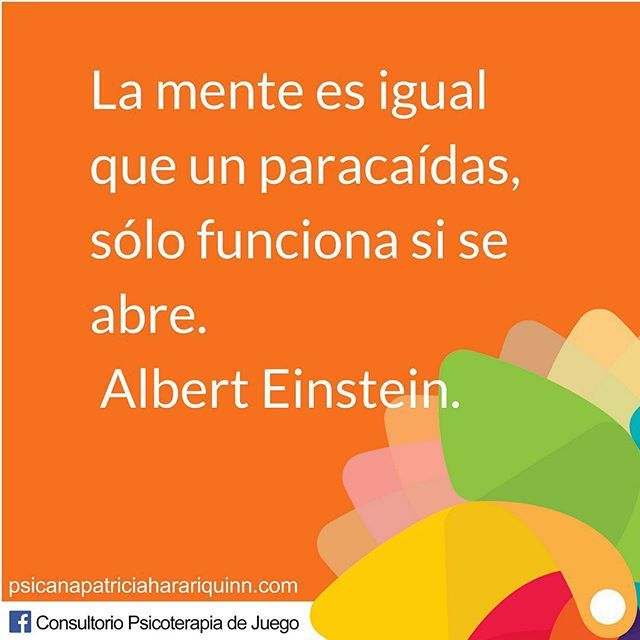 La mente es igual que un paracaídas sólo funciona si se abre. Albert ...