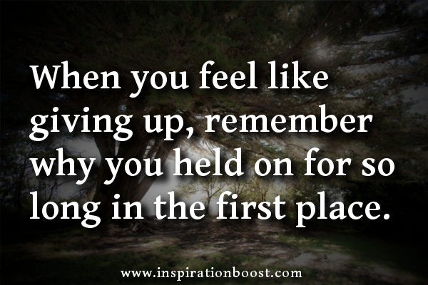 Qoutes For Not Giving Up When You Feel Like Giving Up Remember