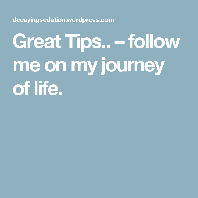 Great Tips.. – follow me on my journey of life.