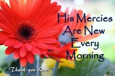 New every morning it's new, the Love of God to me is wonderfully new.   Helen.