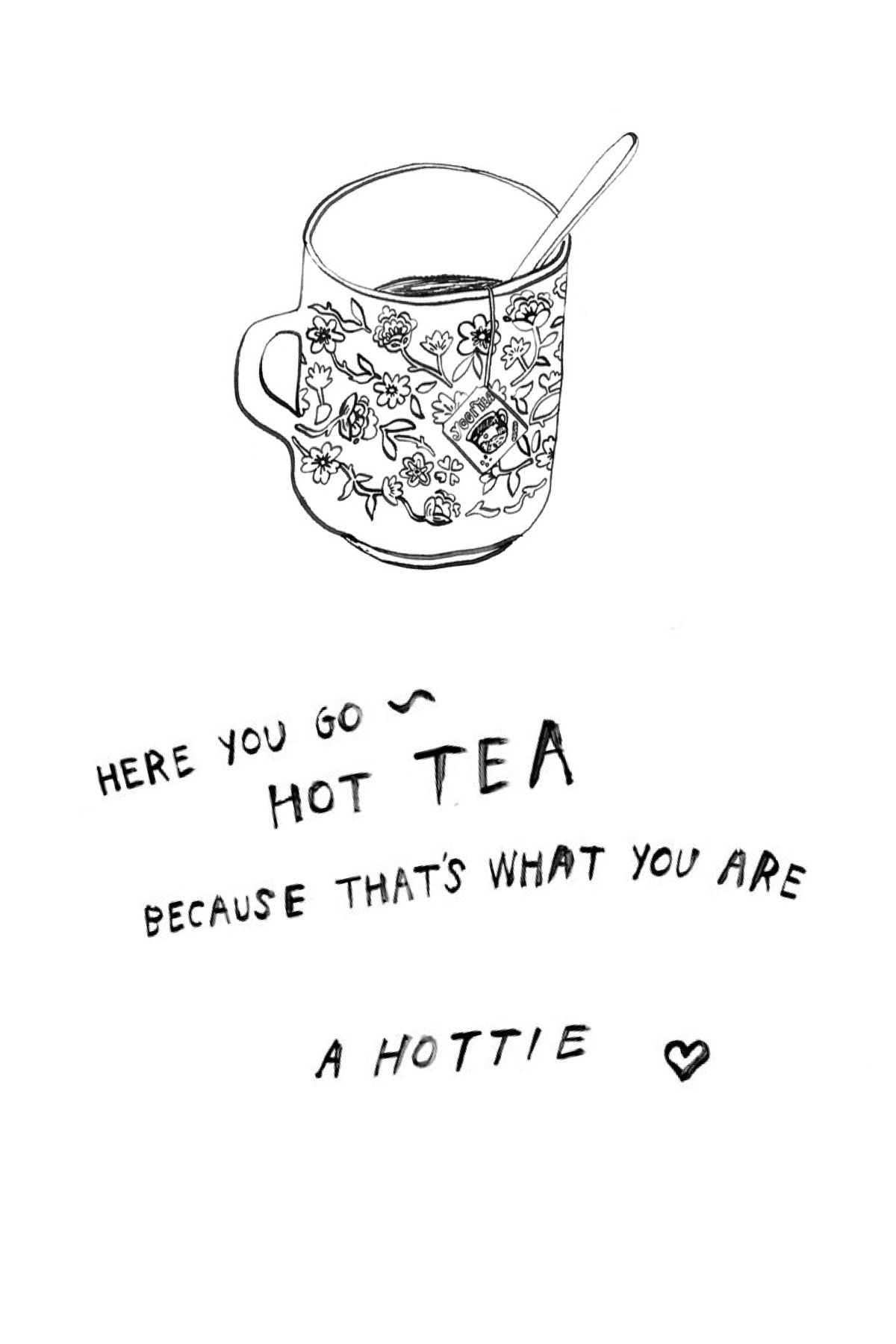 hot tea :) this would be a perfect cheesy pick-up line | quotes