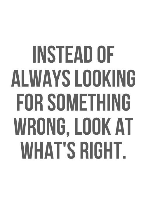 Instead Of Always Looking For Something Wrong Look At What S Right Www Gracetheday Com Life Quotes To Live By Cute Quotes For Life Good Life Quotes