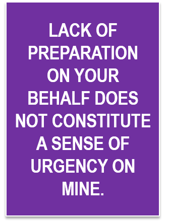 Lack Of Preparation On Your Behalf Does Not Constitute A Sense Of
