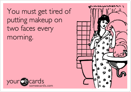 Funny Friendship Ecard: You must get tired of putting makeup on two faces every morning.