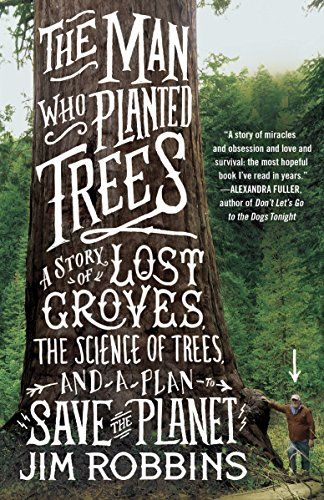 The Man Who Planted Trees: A Story of Lost Groves, the Science of Trees, and a Plan to Save the Planet by [Robbins, Jim]