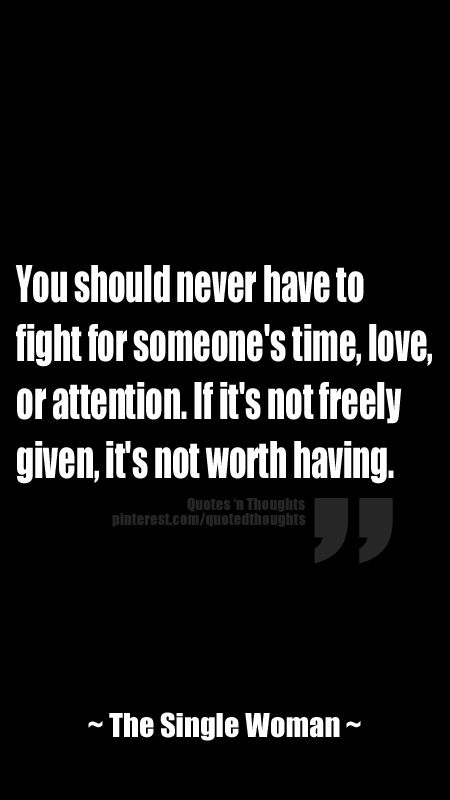 You Should Never Have To Fight For Someone S Time Love Or Attention If It S Not Freely Given It S Not Worth Having Life Quotes Attention Quotes Cool Words