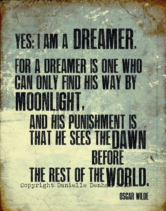Yes I Am A Dreamer For A Dreamer Is One Who Can Ony Find His Way